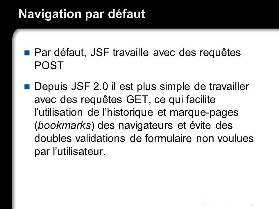 Navigation par défaut Par défaut, JSF travaille avec des requêtes POST Depuis JSF 2.0 il est plus simple de travailler avec des requêtes GET, ce qui facilite lutilisation de lhistorique et marque-pages (bookmarks) des navigateurs et évite des doubles validations de formulaire non voulues par lutilisateur.