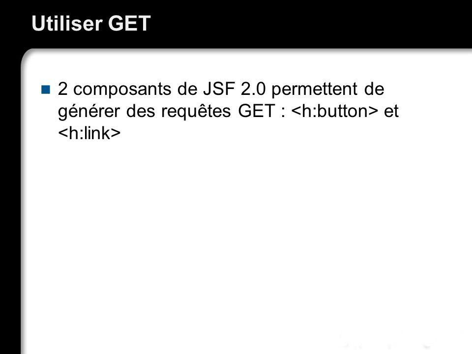Utiliser GET 2 composants de JSF 2.0 permettent de générer des requêtes GET : et