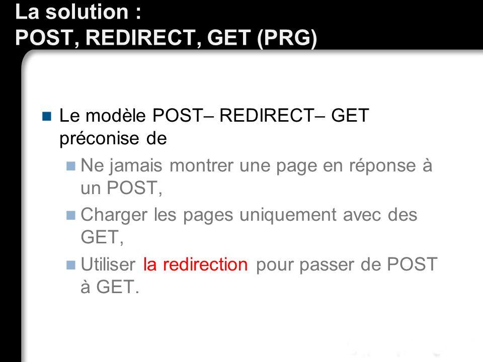 La solution : POST, REDIRECT, GET (PRG) Le modèle POST– REDIRECT– GET préconise de Ne jamais montrer une page en réponse à un POST, Charger les pages uniquement avec des GET, Utiliser la redirection pour passer de POST à GET.