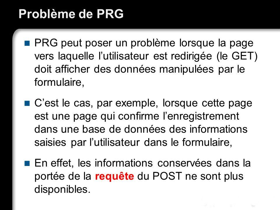 Problème de PRG PRG peut poser un problème lorsque la page vers laquelle lutilisateur est redirigée (le GET) doit afficher des données manipulées par le formulaire, Cest le cas, par exemple, lorsque cette page est une page qui confirme lenregistrement dans une base de données des informations saisies par lutilisateur dans le formulaire, En effet, les informations conservées dans la portée de la requête du POST ne sont plus disponibles.
