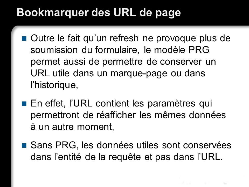 Bookmarquer des URL de page Outre le fait quun refresh ne provoque plus de soumission du formulaire, le modèle PRG permet aussi de permettre de conserver un URL utile dans un marque-page ou dans lhistorique, En effet, lURL contient les paramètres qui permettront de réafficher les mêmes données à un autre moment, Sans PRG, les données utiles sont conservées dans lentité de la requête et pas dans lURL.