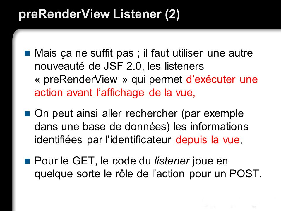 preRenderView Listener (2) Mais ça ne suffit pas ; il faut utiliser une autre nouveauté de JSF 2.0, les listeners « preRenderView » qui permet dexécuter une action avant laffichage de la vue, On peut ainsi aller rechercher (par exemple dans une base de données) les informations identifiées par lidentificateur depuis la vue, Pour le GET, le code du listener joue en quelque sorte le rôle de laction pour un POST.