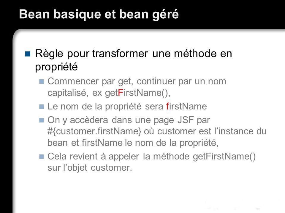 Bean basique et bean géré Règle pour transformer une méthode en propriété Commencer par get, continuer par un nom capitalisé, ex getFirstName(), Le nom de la propriété sera firstName On y accèdera dans une page JSF par #{customer.firstName} où customer est linstance du bean et firstName le nom de la propriété, Cela revient à appeler la méthode getFirstName() sur lobjet customer.