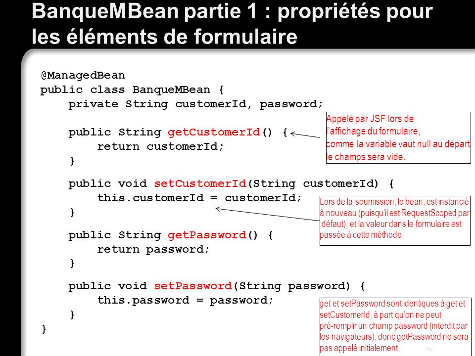 BanqueMBean partie 1 : propriétés pour les éléments de formulaire @ManagedBean public class BanqueMBean { private String customerId, password; public String getCustomerId() { return customerId; } public void setCustomerId(String customerId) { this.customerId = customerId; } public String getPassword() { return password; } public void setPassword(String password) { this.password = password; } } Appelé par JSF lors de laffichage du formulaire, comme la variable vaut null au départ le champs sera vide.