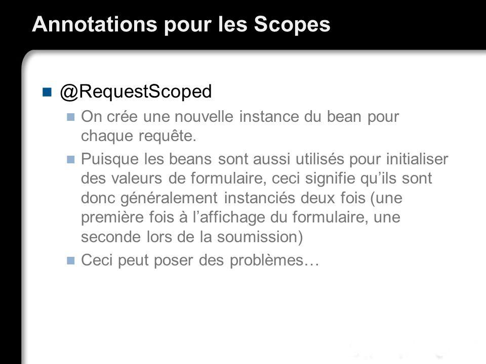 Annotations pour les Scopes @RequestScoped On crée une nouvelle instance du bean pour chaque requête. Puisque les beans sont aussi utilisés pour initi