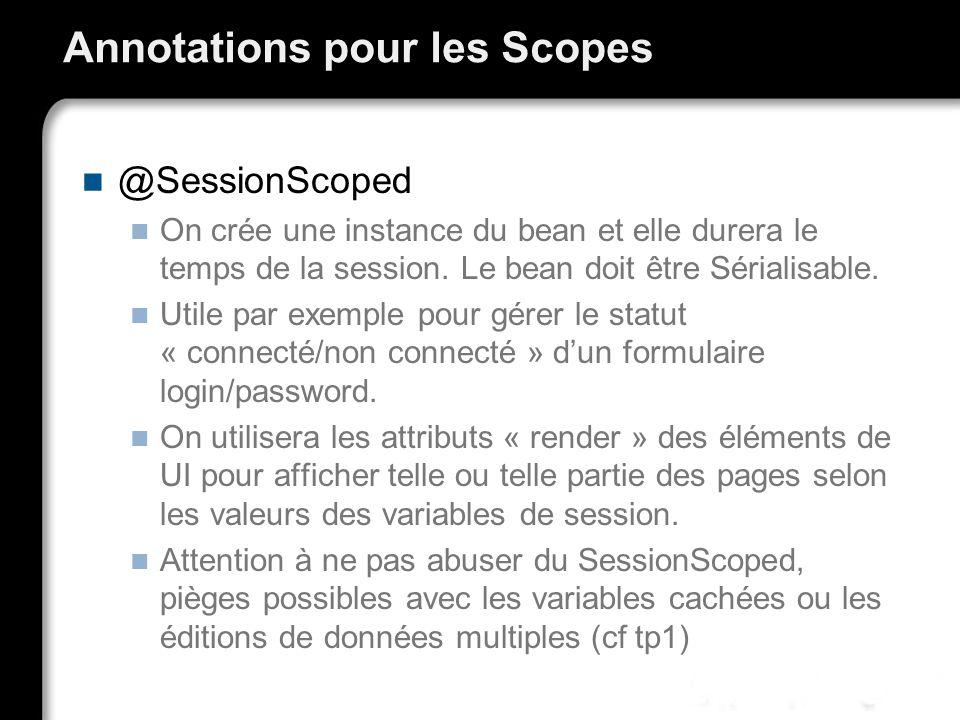 Annotations pour les Scopes @SessionScoped On crée une instance du bean et elle durera le temps de la session. Le bean doit être Sérialisable. Utile p