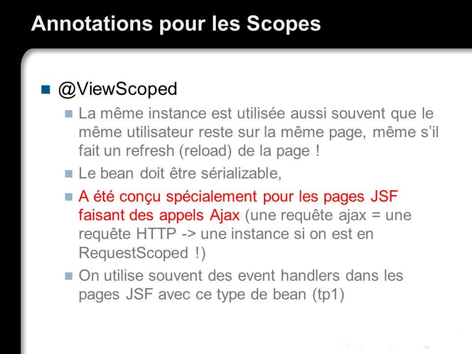 Annotations pour les Scopes @ViewScoped La même instance est utilisée aussi souvent que le même utilisateur reste sur la même page, même sil fait un refresh (reload) de la page .