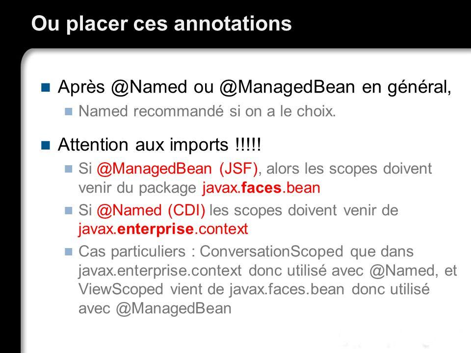 Ou placer ces annotations Après @Named ou @ManagedBean en général, Named recommandé si on a le choix. Attention aux imports !!!!! Si @ManagedBean (JSF
