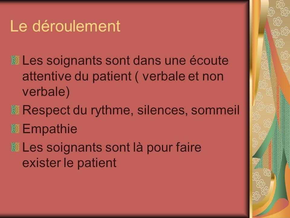 Le déroulement Les soignants sont dans une écoute attentive du patient ( verbale et non verbale) Respect du rythme, silences, sommeil Empathie Les soi