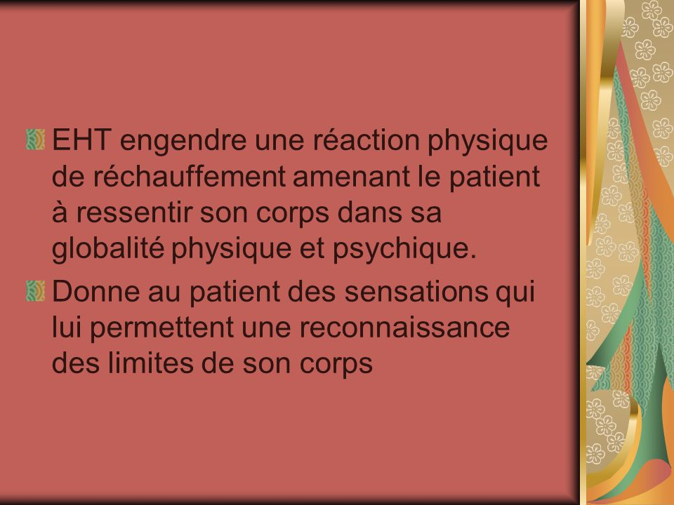EHT engendre une réaction physique de réchauffement amenant le patient à ressentir son corps dans sa globalité physique et psychique. Donne au patient