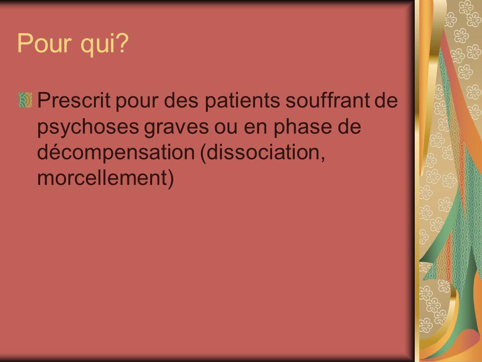 Pour qui? Prescrit pour des patients souffrant de psychoses graves ou en phase de décompensation (dissociation, morcellement)