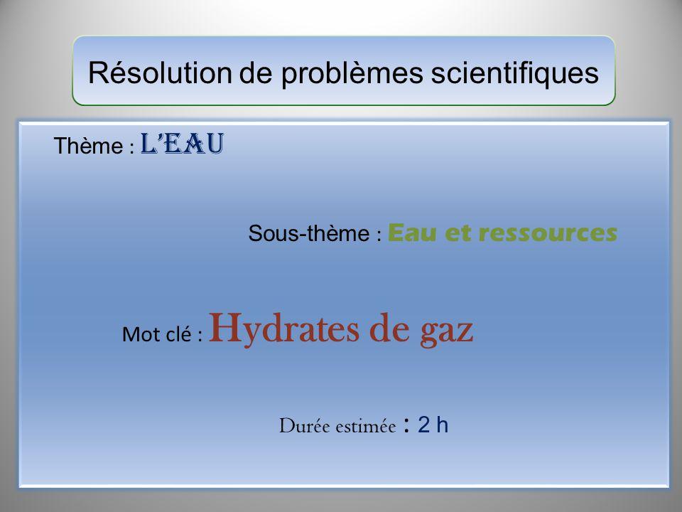 Résolution de problèmes scientifiques Thème : Leau Sous-thème : Eau et ressources Mot clé : Hydrates de gaz Durée estimée : 2 h
