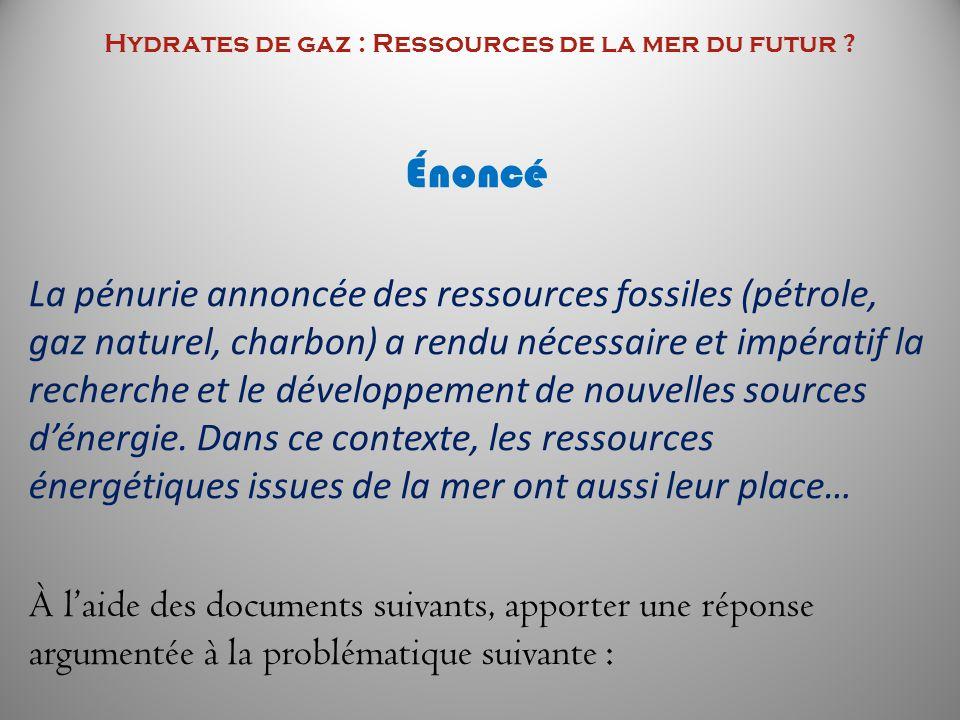 Hydrates de gaz : Ressources de la mer du futur ? Énoncé La pénurie annoncée des ressources fossiles (pétrole, gaz naturel, charbon) a rendu nécessair