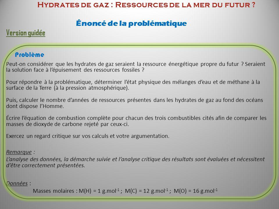 Hydrates de gaz : Ressources de la mer du futur ? Énoncé de la problématique Version guidée Problème Peut-on considérer que les hydrates de gaz seraie