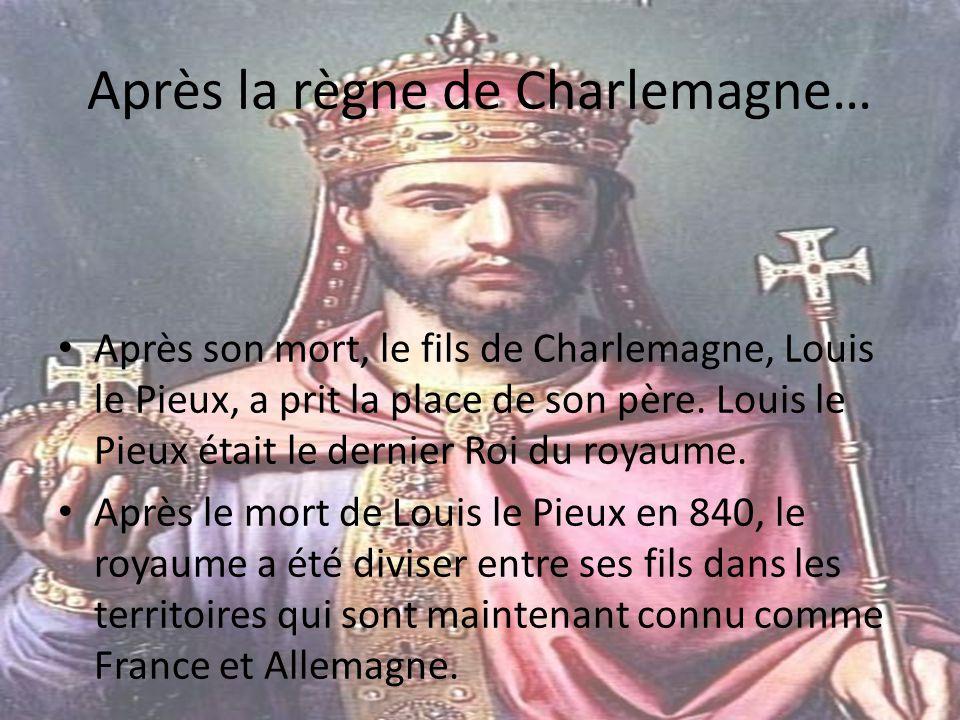 Après la règne de Charlemagne… Après son mort, le fils de Charlemagne, Louis le Pieux, a prit la place de son père. Louis le Pieux était le dernier Ro