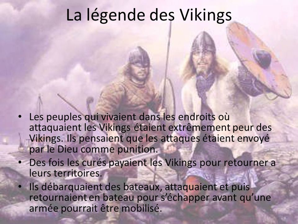 La légende des Vikings Les peuples qui vivaient dans les endroits où attaquaient les Vikings étaient extrêmement peur des Vikings. Ils pensaient que l