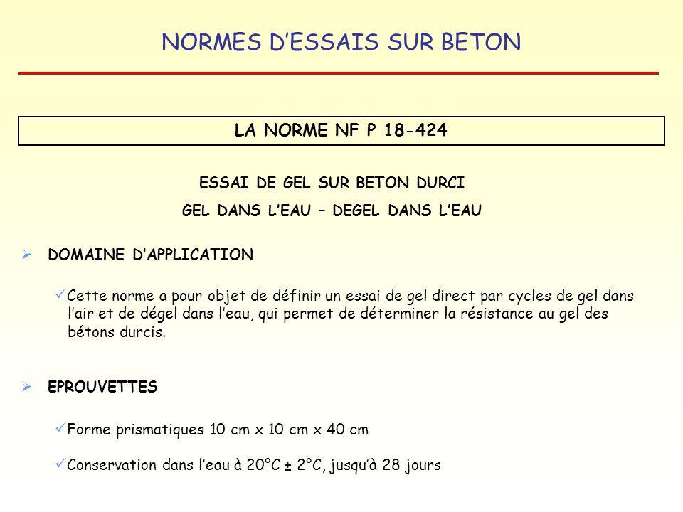 NORMES DESSAIS SUR BETON LA NORME NF P 18-424 ESSAI DE GEL SUR BETON DURCI GEL DANS LEAU – DEGEL DANS LEAU CYCLE GEL-DEGEL Durée du cycle Vitesse de refroidissement Gel Durée de la montée en température Dégel 4 h à 6 h 6°C/h ± 1°C/h entre -3°C et -15°C -18°C ± 2 °C> 45 min+ 9°C ± 3°C Nombre de CYCLES : 300
