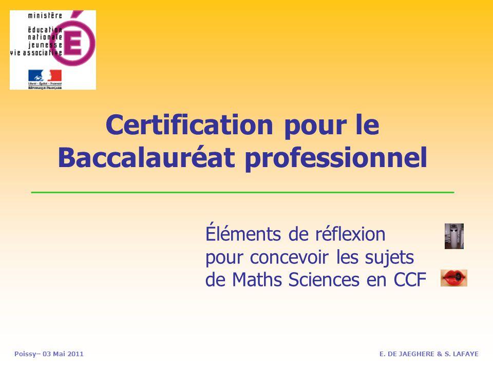 Certification pour le Baccalauréat professionnel Poissy– 03 Mai 2011 Éléments de réflexion pour concevoir les sujets de Maths Sciences en CCF E.