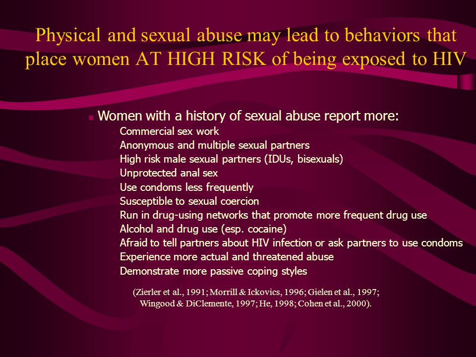Physical and sexual abuse may lead to behaviors that place women AT HIGH RISK of being exposed to HIV Women with a history of sexual abuse report more