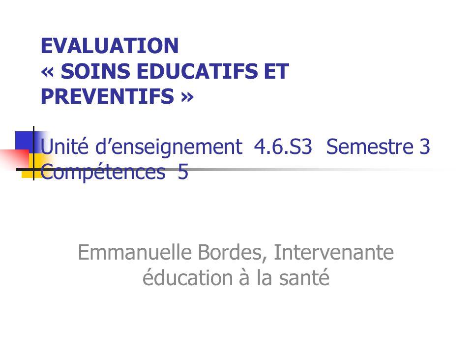 EVALUATION « SOINS EDUCATIFS ET PREVENTIFS » Unité denseignement 4.6.S3 Semestre 3 Compétences 5 Emmanuelle Bordes, Intervenante éducation à la santé