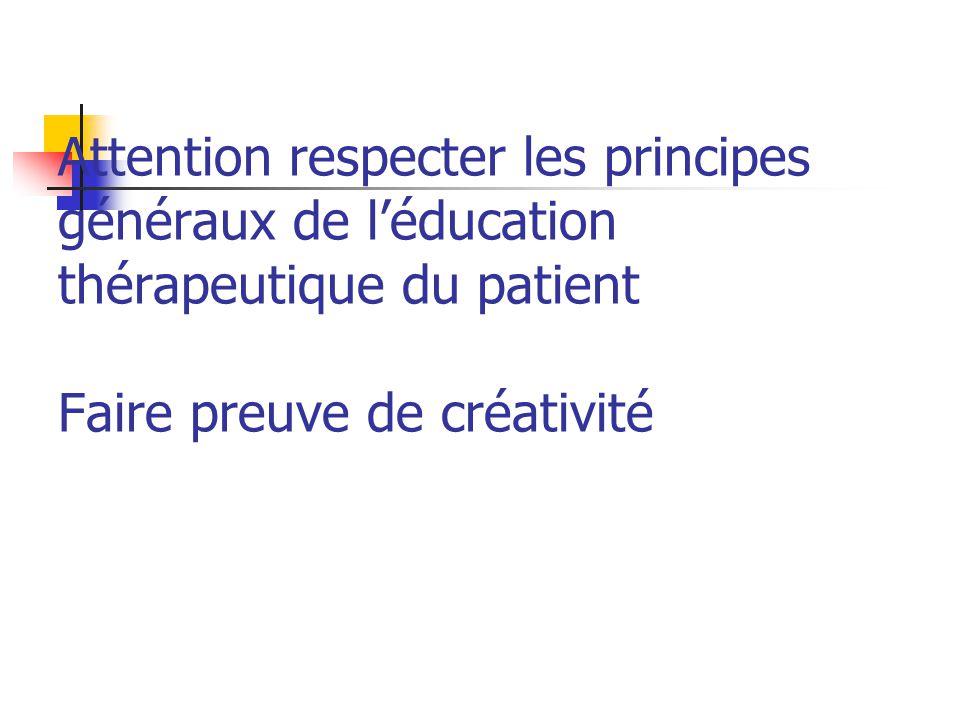 Attention respecter les principes généraux de léducation thérapeutique du patient Faire preuve de créativité