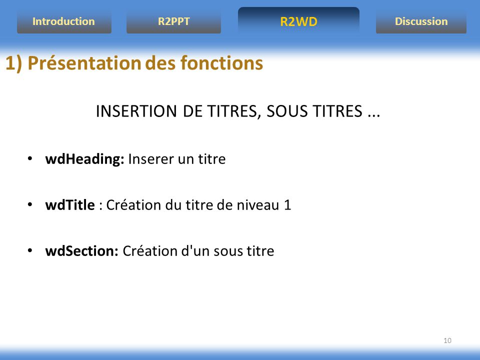 R2WD R2PPT Introduction Discussion 10 INSERTION DE TITRES, SOUS TITRES... wdHeading: Inserer un titre wdTitle : Création du titre de niveau 1 wdSectio