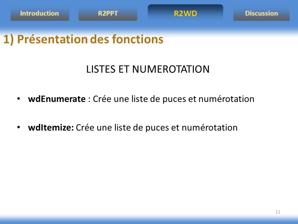 R2WD R2PPT Introduction Discussion 12 LISTES ET NUMEROTATION wdEnumerate : Crée une liste de puces et numérotation wdItemize: Crée une liste de puces