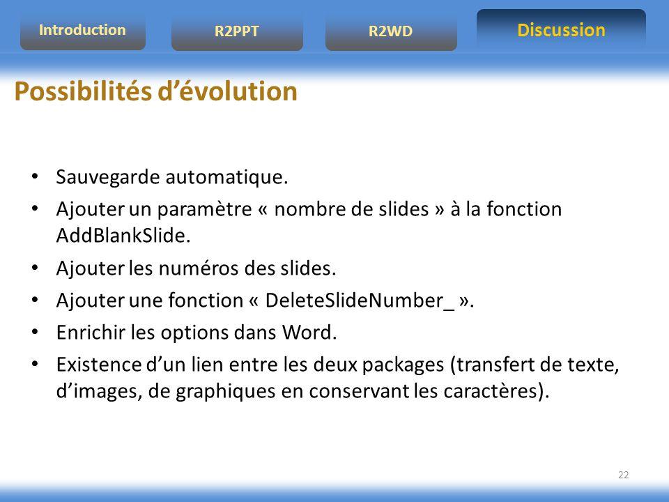 Discussion R2PPTR2WD Introduction 22 Possibilités dévolution Sauvegarde automatique. Ajouter un paramètre « nombre de slides » à la fonction AddBlankS