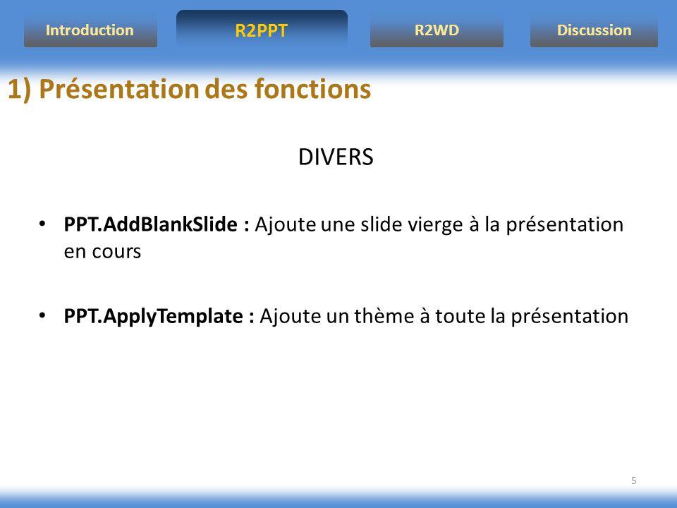 R2PPT IntroductionR2WDDiscussion 5 1) Présentation des fonctions DIVERS PPT.AddBlankSlide : Ajoute une slide vierge à la présentation en cours PPT.ApplyTemplate : Ajoute un thème à toute la présentation