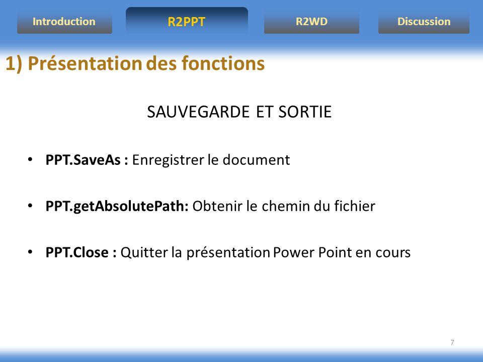 R2PPT IntroductionR2WDDiscussion 7 1) Présentation des fonctions SAUVEGARDE ET SORTIE PPT.SaveAs : Enregistrer le document PPT.getAbsolutePath: Obtenir le chemin du fichier PPT.Close : Quitter la présentation Power Point en cours