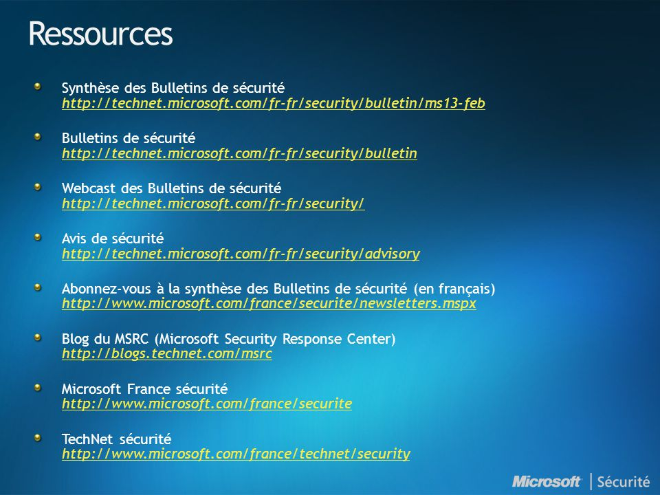 Ressources Synthèse des Bulletins de sécurité http://technet.microsoft.com/fr-fr/security/bulletin/ms13-feb http://technet.microsoft.com/fr-fr/security/bulletin/ms13-feb Bulletins de sécurité http://technet.microsoft.com/fr-fr/security/bulletin http://technet.microsoft.com/fr-fr/security/bulletin Webcast des Bulletins de sécurité http://technet.microsoft.com/fr-fr/security/ http://technet.microsoft.com/fr-fr/security/ Avis de sécurité http://technet.microsoft.com/fr-fr/security/advisory http://technet.microsoft.com/fr-fr/security/advisory Abonnez-vous à la synthèse des Bulletins de sécurité (en français) http://www.microsoft.com/france/securite/newsletters.mspx http://www.microsoft.com/france/securite/newsletters.mspx Blog du MSRC (Microsoft Security Response Center) http://blogs.technet.com/msrc http://blogs.technet.com/msrc Microsoft France sécurité http://www.microsoft.com/france/securite http://www.microsoft.com/france/securite TechNet sécurité http://www.microsoft.com/france/technet/security http://www.microsoft.com/france/technet/security