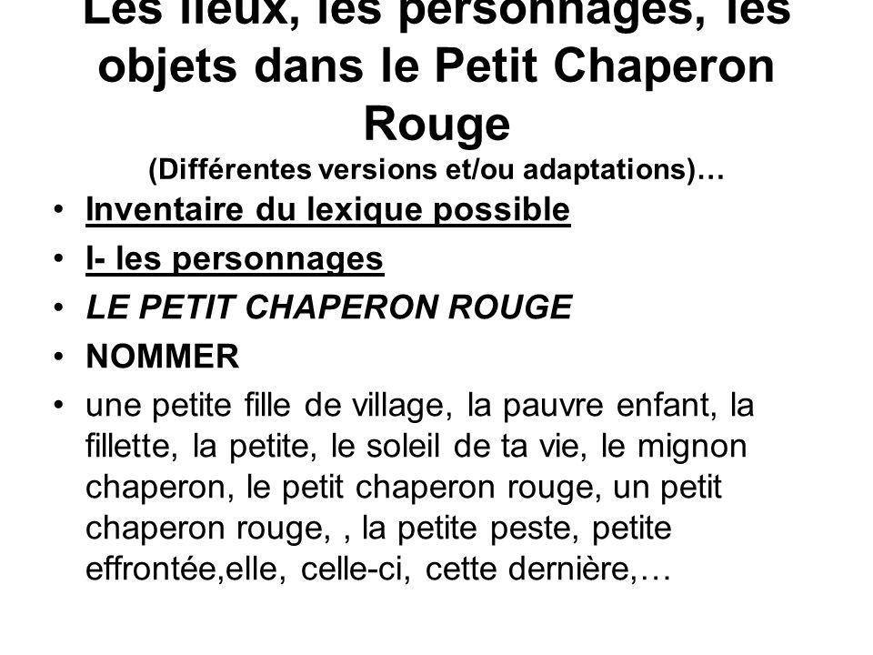 Les lieux, les personnages, les objets dans le Petit Chaperon Rouge (Différentes versions et/ou adaptations)… Inventaire du lexique possible I- les pe