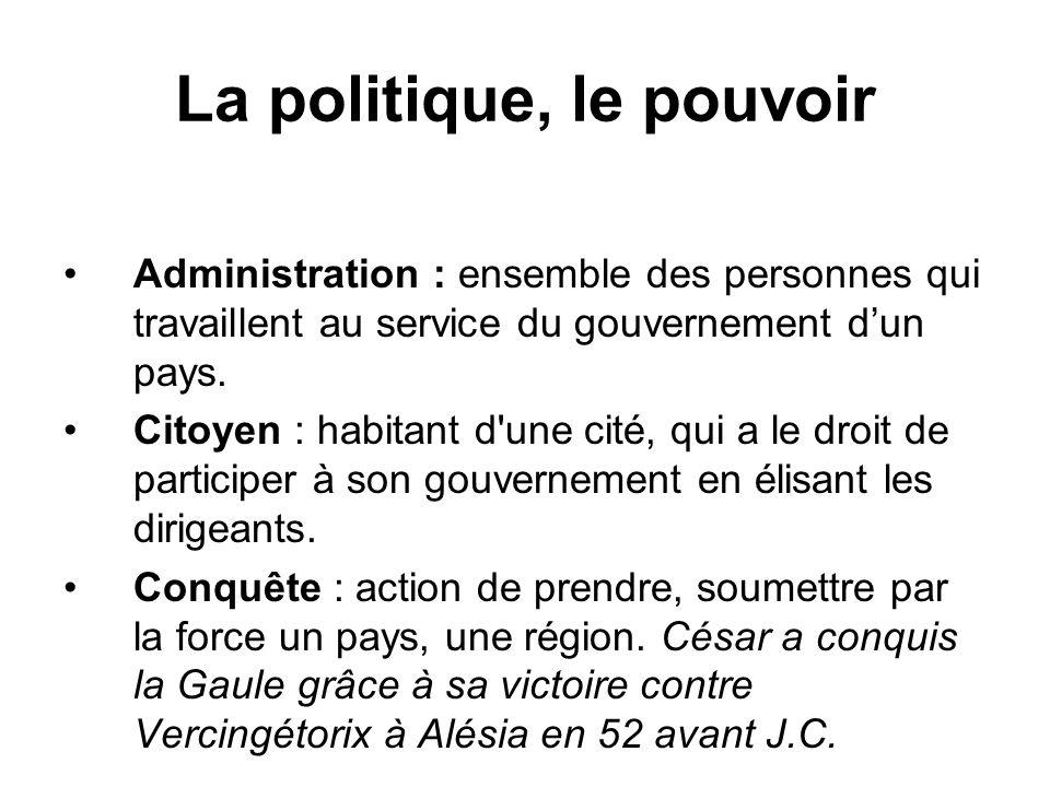 La politique, le pouvoir Administration : ensemble des personnes qui travaillent au service du gouvernement dun pays. Citoyen : habitant d'une cité, q