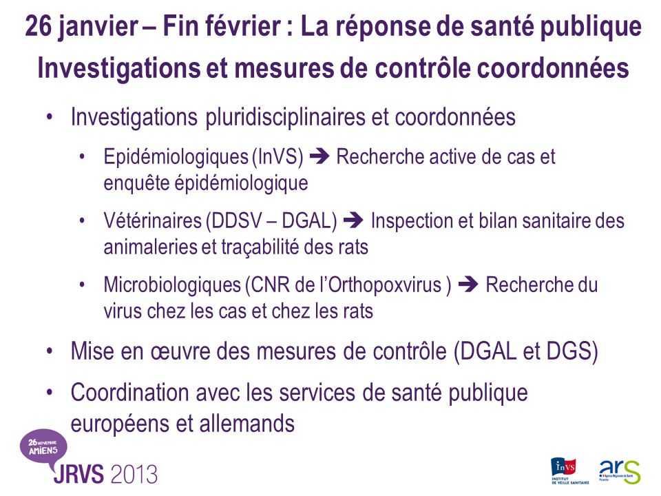 Bilan des investigations épidémiologiques et microbiologiques 20 cas (29/12/2008 – 11/02/2009) 17 cas/20 dans le Nord de la France 1 syndrome de Guillain-Barré sévère Contacts étroits et pluriquotidiens avec rats Virus cowpox par PCR chez 15 cas –même séquence cas français et cas allemands 8 virus séquencés chez les rats –Séquences 100 % identiques entre elles et à celles isolées chez les cas