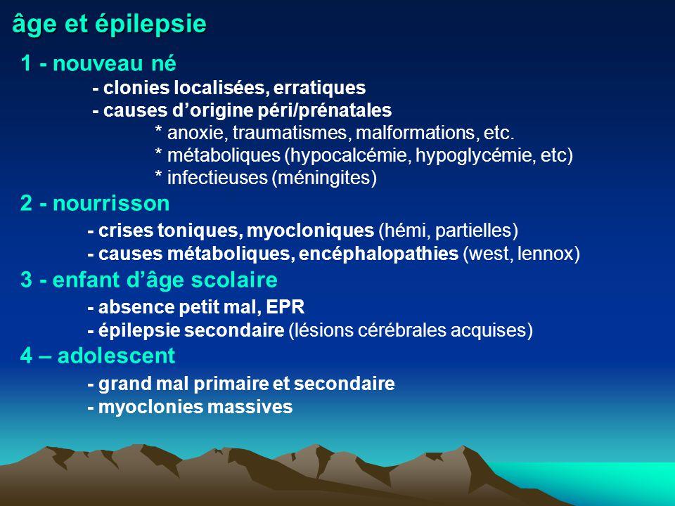 âge et épilepsie 1 - nouveau né - clonies localisées, erratiques - causes dorigine péri/prénatales * anoxie, traumatismes, malformations, etc. * métab