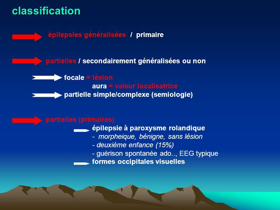 classification épilepsies généralisées / primaire partielles / secondairement généralisées ou non focale = lésion aura = valeur localisatrice partiell