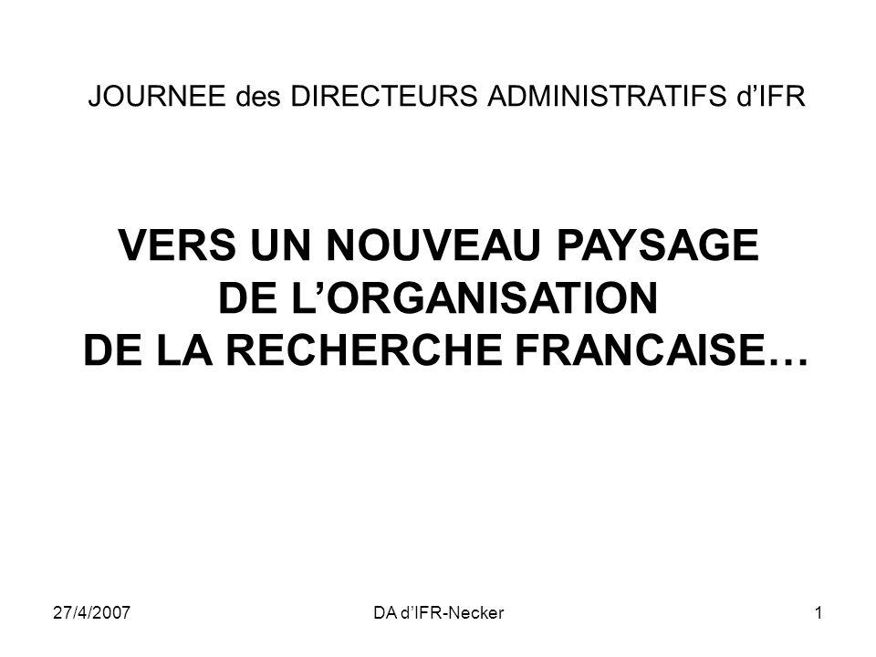 27/4/2007DA dIFR-Necker1 JOURNEE des DIRECTEURS ADMINISTRATIFS dIFR VERS UN NOUVEAU PAYSAGE DE LORGANISATION DE LA RECHERCHE FRANCAISE…
