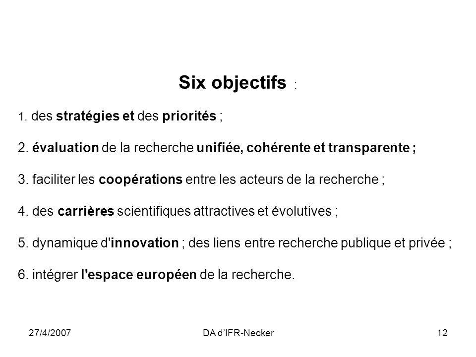 27/4/2007DA dIFR-Necker12 Six objectifs : 1. des stratégies et des priorités ; 2. évaluation de la recherche unifiée, cohérente et transparente ; 3. f