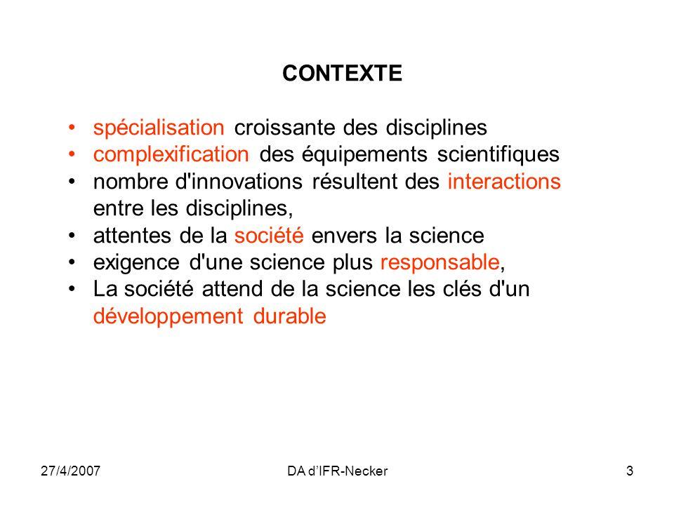 27/4/2007DA dIFR-Necker3 CONTEXTE spécialisation croissante des disciplines complexification des équipements scientifiques nombre d'innovations résult