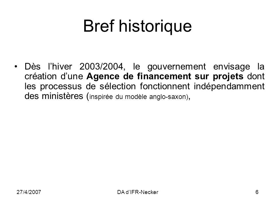 27/4/2007DA dIFR-Necker6 Bref historique Dès lhiver 2003/2004, le gouvernement envisage la création dune Agence de financement sur projets dont les processus de sélection fonctionnent indépendamment des ministères ( inspirée du modèle anglo-saxon),