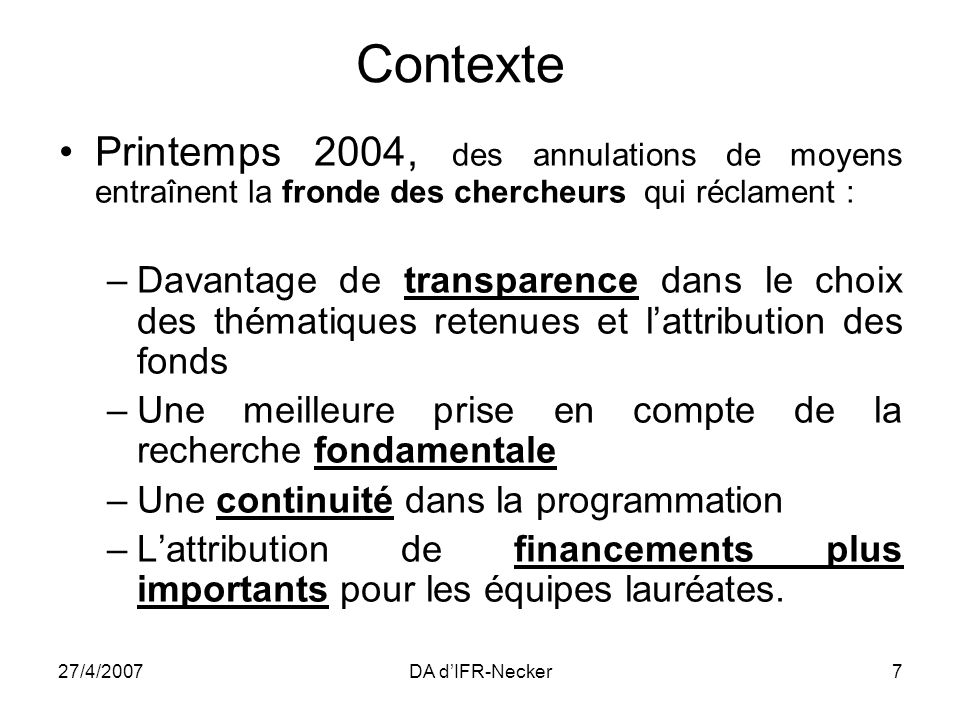 27/4/2007DA dIFR-Necker8 Juillet 2004: le Premier Ministre annonce la création dune Agence de la recherche fonctionnant par projets 2005: forte augmentation du budget de la Recherche ( +1 G dont 350 M pour le GIP ANR).