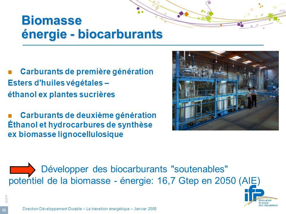 © IFP Direction Développement Durable – La transition énergétique – Janvier 2008 16 Biomasse énergie - biocarburants Carburants de première génération Esters d huiles végétales – éthanol ex plantes sucrières Carburants de deuxième génération Éthanol et hydrocarbures de synthèse ex biomasse lignocellulosique Développer des biocarburants soutenables potentiel de la biomasse - énergie: 16,7 Gtep en 2050 (AIE)