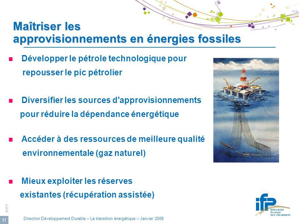 © IFP Direction Développement Durable – La transition énergétique – Janvier 2008 17 Maîtriser les approvisionnements en énergies fossiles Développer l