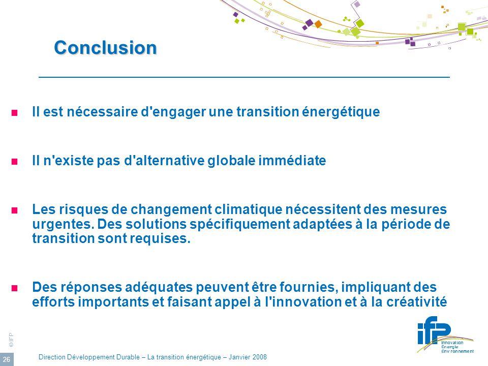 © IFP Direction Développement Durable – La transition énergétique – Janvier 2008 26 Conclusion Conclusion Il est nécessaire d'engager une transition é