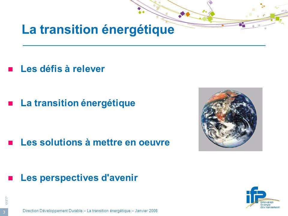 © IFP Direction Développement Durable – La transition énergétique – Janvier 2008 3 La transition énergétique Les défis à relever La transition énergétique Les solutions à mettre en oeuvre Les perspectives d avenir