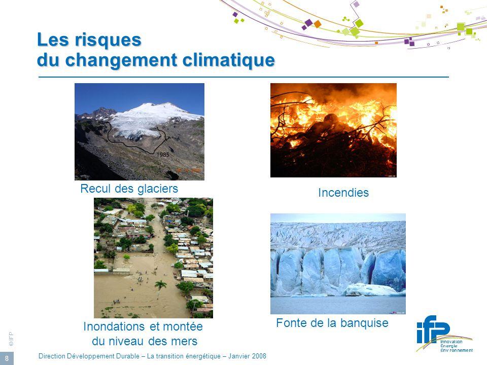 © IFP Direction Développement Durable – La transition énergétique – Janvier 2008 8 Les risques du changement climatique Recul des glaciers Incendies Inondations et montée du niveau des mers Fonte de la banquise