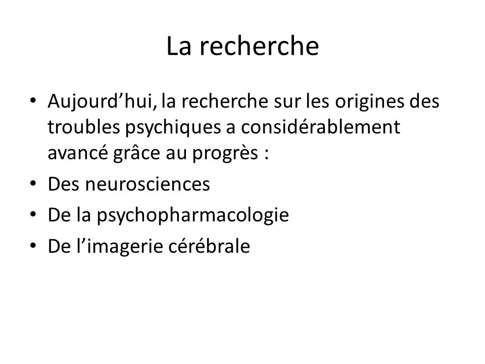 La recherche Aujourdhui, la recherche sur les origines des troubles psychiques a considérablement avancé grâce au progrès : Des neurosciences De la ps
