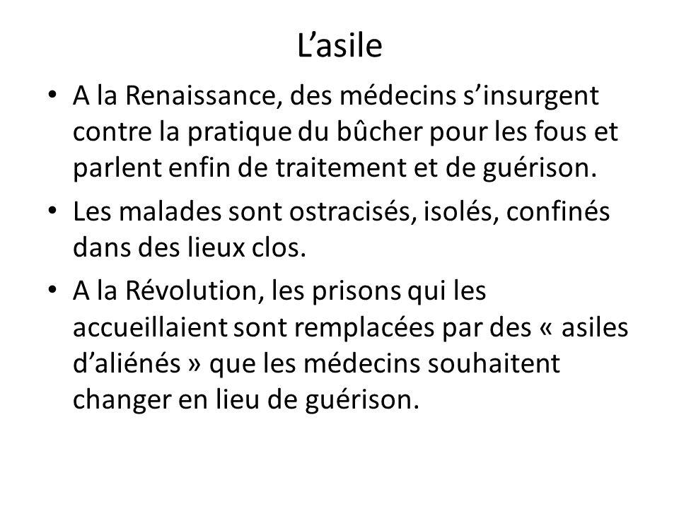 Lasile A la Renaissance, des médecins sinsurgent contre la pratique du bûcher pour les fous et parlent enfin de traitement et de guérison. Les malades