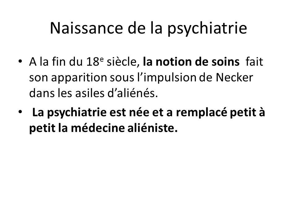 Naissance de la psychiatrie A la fin du 18 e siècle, la notion de soins fait son apparition sous limpulsion de Necker dans les asiles daliénés. La psy