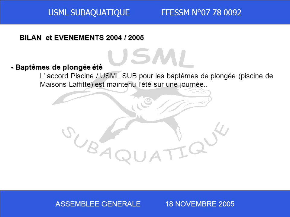 ASSEMBLEE GENERALE 18 NOVEMBRE 2005 USML SUBAQUATIQUE FFESSM N°07 78 0092 - Baptêmes de plongée été L accord Piscine / USML SUB pour les baptêmes de plongée (piscine de Maisons Laffitte) est maintenu lété sur une journée..